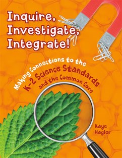 Inquire, Investigate, Integrate!: Making Connections to the K-2 Science Standards and the Common Core