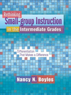 Rethinking Small-group Instruction in the Intermediate Grades: Differentiation That Makes a Difference