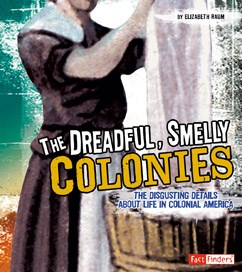 The Dreadful, Smelly Colonies: The Disgusting Details About Life in Colonial America