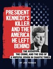 President Kennedy's Killer and the America He Left Behind: The Assassin, the Crime, and the End of a Hopeful Vision in Chaotic Times