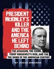President McKinley's Killer and the America He Left Behind: The Assassin, the Crime, Teddy Roosevelt's Rise, and the Dawn of the American Century