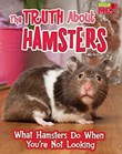 The Truth about Hamsters: What Hamsters Do When You're Not Looking