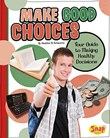 Make Good Choices: Your Guide to Making Healthy Decisions