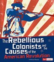 The Rebellious Colonists and the Causes of the American Revolution