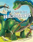 I Want to Be a Brachiosaurus