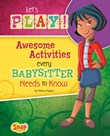 Let's Play!: Awesome Activities Every Babysitter Needs to Know