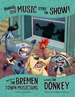 Honestly, Our Music Stole the Show!: The Story of the Bremen Town Musicians as Told by the Donkey