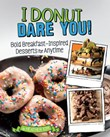 I Donut Dare You!: Bold Breakfast-Inspired Desserts for Anytime