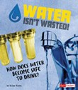 Water Isn't Wasted!: How Does Water Become Safe to Drink?