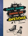 The Guys' Guide to Making Life More Awesome