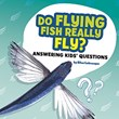 Do Flying Fish Really Fly?: Answering Kids' Questions