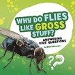 Why Do Flies Like Gross Stuff?: Answering Kids' Questions