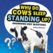 Why Do Cows Sleep Standing Up?: Answering Kids' Questions