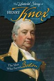 The Untold Story of Henry Knox: The Man Who Saved Boston