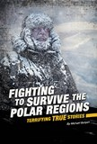 Fighting to Survive the Polar Regions: Terrifying True Stories