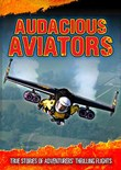 Audacious Aviators: True Stories of Adventurers' Thrilling Flights