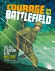 Courage on the Battlefield: True Stories of Survival in the Military
