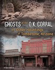 Ghosts of the O.K. Corral and Other Hauntings of Tombstone, Arizona