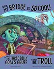 Listen, My Bridge Is SO Cool!: The Story of the Three Billy Goats Gruff as Told by the Troll