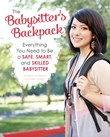The Babysitter's Backpack: Everything You Need to Be a Safe, Smart, and Skilled Babysitter