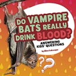 Do Vampire Bats Really Drink Blood?: Answering Kids' Questions