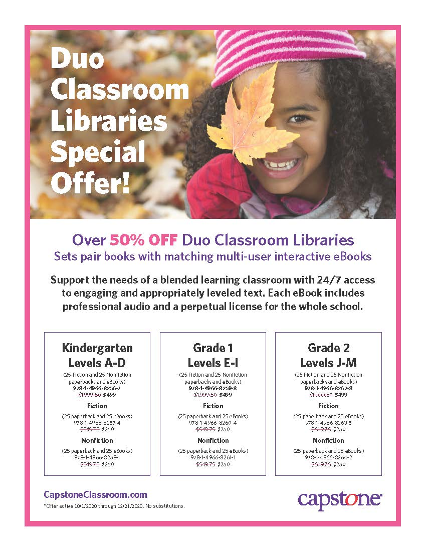 Duo Classroom Libraries Special Offer! CapstoneClassroom.com *Offer active 10/1/2020 through 12/21/2020. No substitutions. Kindergarten Levels A-D (25 Fiction and 25 Nonfiction paperbacks and eBooks) 978-1-4966-8256-7 $1,999.50 $499 Fiction (25 paperback and 25 eBooks) 978-1-4966-8257-4 $549.75 $250 Nonfiction (25 paperback and 25 eBooks) 978-1-4966-8258-1 $549.75 $250 Grade 1 Levels E-I (25 Fiction and 25 Nonfiction paperbacks and eBooks) 978-1-4966-8259-8 $1,999.50 $499 Fiction (25 paperback and 25 eBooks) 978-1-4966-8260-4 $549.75 $250 Nonfiction (25 paperback and 25 eBooks) 978-1-4966-8261-1 $549.75 $250 Grade 2 Levels J-M (25 Fiction and 25 Nonfiction paperbacks and eBooks) 978-1-4966-8262-8 $1,999.50 $499 Fiction (25 paperback and 25 eBooks) 978-1-4966-8263-5 $549.75 $250 Nonfiction (25 paperback and 25 eBooks) 978-1-4966-8264-2 $549.75 $250 Over 50% OFF Duo Classroom Libraries Sets pair books with matching multi-user interactive eBooks Support the needs of a blended learning classroom with 24/7 access to engaging and appropriately leveled text. Each eBook includes professional audio and a perpetual license for the whole school.