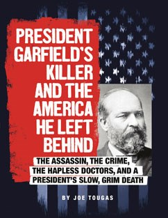 President Garfield's Killer and the America He Left Behind: The Assassin, the Crime, the Hapless Doctors, and a President's Slow, Grim Death