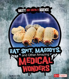 Bat Spit, Maggots, and Other Amazing Medical Wonders
