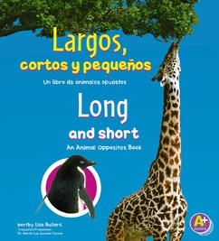Largos, cortos y pequeños/Long and Short: Un libro de animales opuestos/An Animal Opposites Book