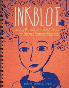 Inkblot: Ideas, Advice, and Examples to Inspire Young Writers