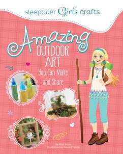 Sleepover Girls Crafts: Amazing Outdoor Art You Can Make and Share