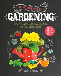 The Ultimate Guide to Gardening: Grow Your Own Indoor, Vegetable, Fairy, and Other Great Gardens