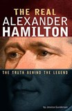 The Real Alexander Hamilton: The Truth Behind the Legend