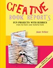 Creative Book Reports: Fun Projects with Rubrics for Fiction and Nonfiction