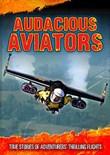 Audacious Aviators: True Stories of Adventurers' Thrilling Flights
