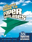 Ultimate Guide to Paper Airplanes: 35 Amazing Step-By-Step Designs!