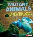 Mutant Animals: Crazy Creatures Altered by Science