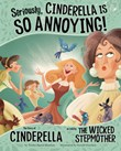 Seriously, Cinderella Is SO Annoying!: The Story of Cinderella as Told by the Wicked Stepmother