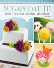 Sugarcoat It!: Desserts to Design, Decorate, and Devour