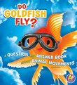 Do Goldfish Fly?: A Question and Answer Book about Animal Movements