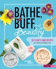 Bathe, Buff, and Beautify: DIY Crafts and Recipes for Natural Body Care