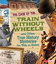 The Case of the Train without Wheels and Other True History Mysteries for You to Solve