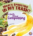 What's Sprouting in My Trash?: A Book about Composting