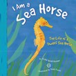 I Am a Sea Horse: The Life of a Dwarf Sea Horse