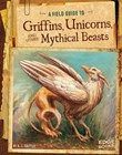 A Field Guide to Griffins, Unicorns, and Other Mythical Beasts