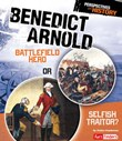 Benedict Arnold: Battlefield Hero or Selfish Traitor?