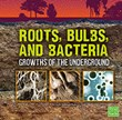Roots, Bulbs, and Bacteria: Growths of the Underground