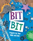 Bit by Bit: Projects for Your Odds and Ends